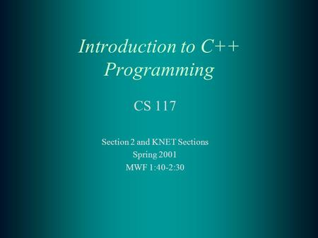 Introduction to C++ Programming CS 117 Section 2 and KNET Sections Spring 2001 MWF 1:40-2:30.