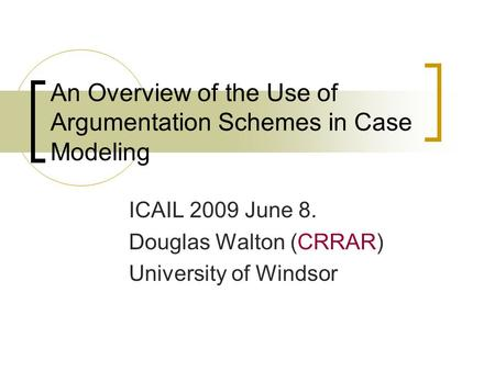 An Overview of the Use of Argumentation Schemes in Case Modeling ICAIL 2009 June 8. Douglas Walton (CRRAR) University of Windsor.