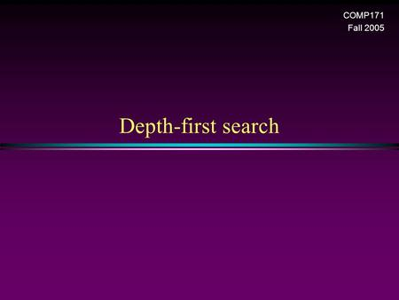 Depth-first search COMP171 Fall 2005. Graph / Slide 2 Depth-First Search (DFS) * DFS is another popular graph search strategy n Idea is similar to pre-order.