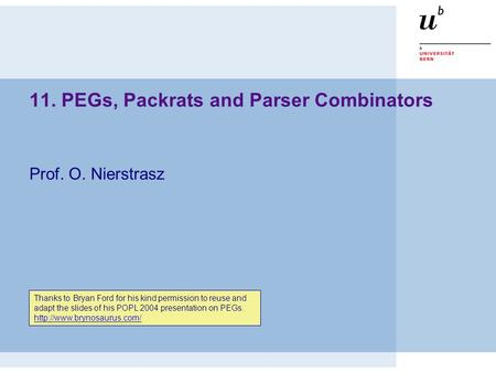 11. PEGs, Packrats and Parser Combinators Prof. O. Nierstrasz Thanks to Bryan Ford for his kind permission to reuse and adapt the slides of his POPL 2004.