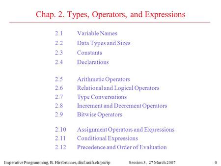 0 Chap. 2. Types, Operators, and Expressions 2.1Variable Names 2.2Data Types and Sizes 2.3Constants 2.4Declarations Imperative Programming, B. Hirsbrunner,