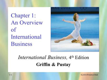 ©2004 Prentice Hall1-1 Chapter 1: An Overview of International Business International Business, 4 th Edition Griffin & Pustay.