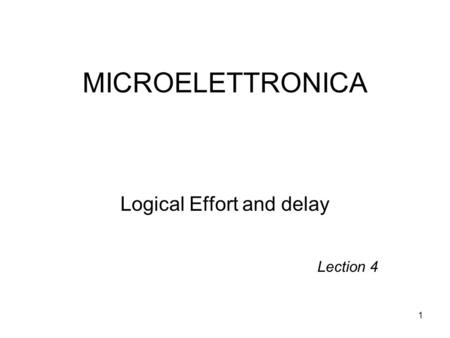 1 MICROELETTRONICA Logical Effort and delay Lection 4.