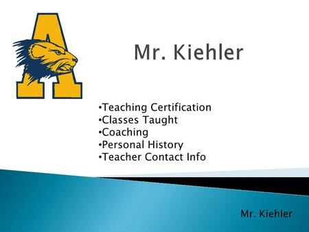 Mr. Kiehler Teaching Certification Classes Taught Coaching Personal History Teacher Contact Info.