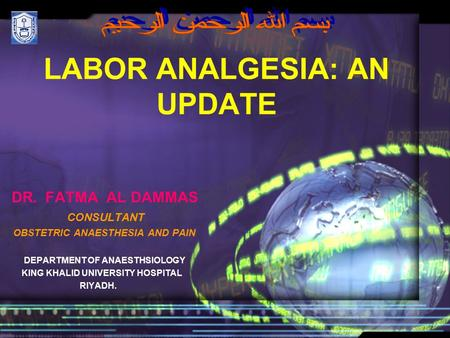 LABOR ANALGESIA: AN UPDATE DR. FATMA AL DAMMAS CONSULTANT OBSTETRIC ANAESTHESIA AND PAIN DEPARTMENT OF ANAESTHSIOLOGY KING KHALID UNIVERSITY HOSPITAL RIYADH.