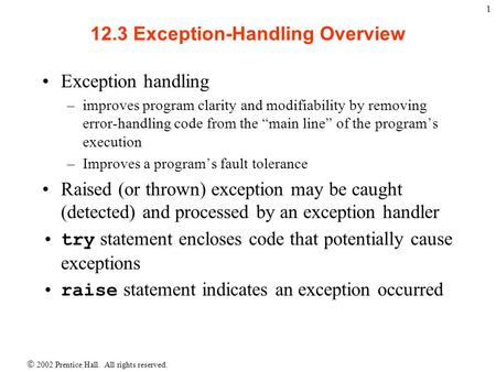  2002 Prentice Hall. All rights reserved. 1 12.3 Exception-Handling Overview Exception handling –improves program clarity and modifiability by removing.
