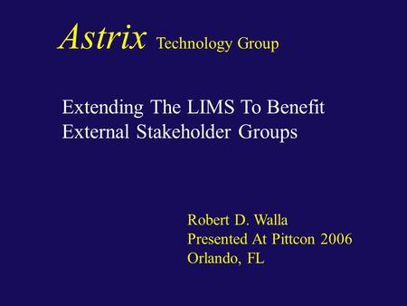 Astrix Technology Group Extending The LIMS To Benefit External Stakeholder Groups Robert D. Walla Presented At Pittcon 2006 Orlando, FL.
