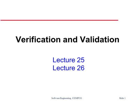Software Engineering, COMP201Slide 1 Lecture 25 Lecture 26 Verification and Validation.