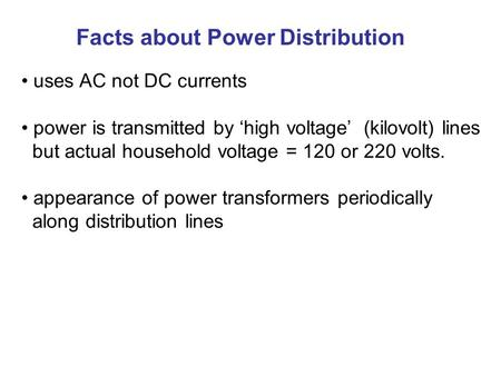 Facts about Power Distribution uses AC not DC currents power is transmitted by 'high voltage' (kilovolt) lines but actual household voltage = 120 or 220.