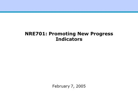NRE701: Promoting New Progress Indicators February 7, 2005.