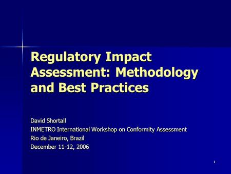 1 Regulatory Impact Assessment: Methodology and Best Practices David Shortall INMETRO International Workshop on Conformity Assessment Rio de Janeiro, Brazil.