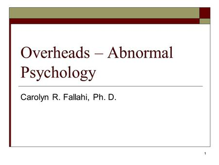 1 Overheads – Abnormal Psychology Carolyn R. Fallahi, Ph. D.