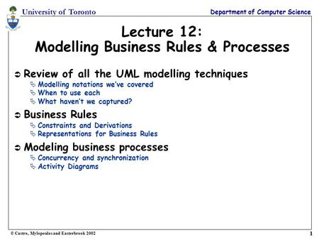 University of Toronto Department of Computer Science © Castro, Mylopoulos and Easterbrook 2002 1 Lecture 12: Modelling Business Rules & Processes Ü Review.