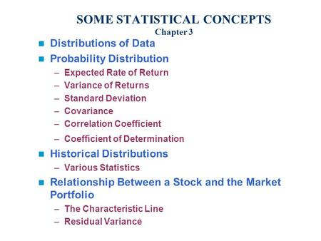 SOME STATISTICAL CONCEPTS Chapter 3 Distributions of Data Probability Distribution –Expected Rate of Return –Variance of Returns –Standard Deviation –Covariance.