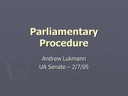 Parliamentary Procedure Andrew Lukmann UA Senate – 2/7/05.