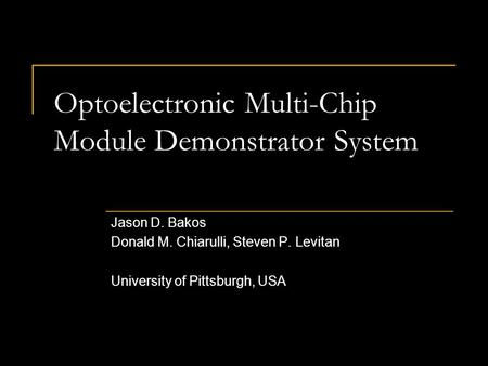 Optoelectronic Multi-Chip Module Demonstrator System Jason D. Bakos Donald M. Chiarulli, Steven P. Levitan University of Pittsburgh, USA.