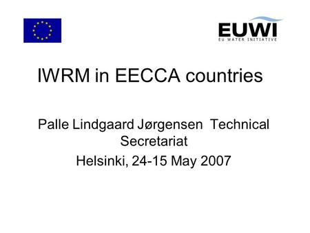 IWRM in EECCA countries Palle Lindgaard Jørgensen Technical Secretariat Helsinki, 24-15 May 2007.