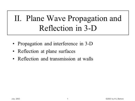 July, 2003©2003 by H.L.Bertoni1 II. Plane Wave Propagation and Reflection in 3-D Propagation and interference in 3-D Reflection at plane surfaces Reflection.
