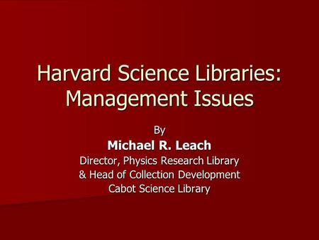 Harvard Science Libraries: Management Issues By Michael R. Leach Director, Physics Research Library & Head of Collection <strong>Development</strong> Cabot Science Library.