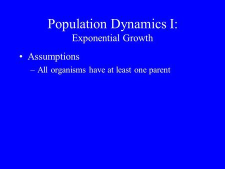 Population Dynamics I: Exponential Growth Assumptions –All organisms have at least one parent.