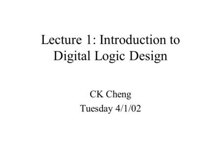 Lecture 1: Introduction to Digital Logic Design CK Cheng Tuesday 4/1/02.