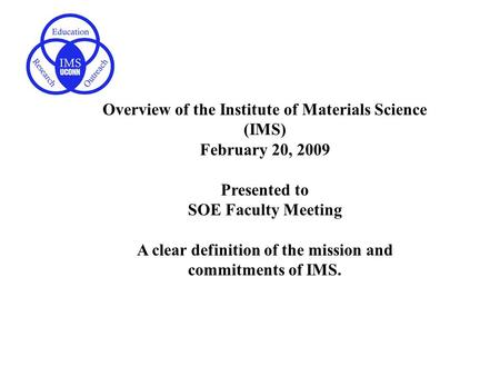 Overview of the Institute of Materials Science (IMS) February 20, 2009 Presented to SOE Faculty Meeting A clear definition of the mission and commitments.