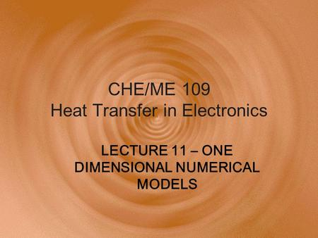 CHE/ME 109 Heat Transfer in Electronics LECTURE 11 – ONE DIMENSIONAL NUMERICAL MODELS.