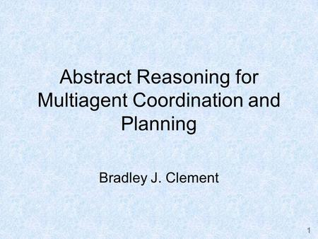 1 Abstract Reasoning for Multiagent Coordination and Planning Bradley J. Clement.