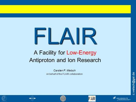 FLAIR FLAIR A Facility for Low-Energy Antiproton and Ion Research Carsten P. Welsch on behalf of the FLAIR collaboration.