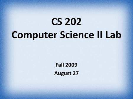 CS 202 Computer Science II Lab Fall 2009 August 27.