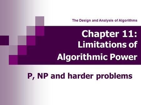 Chapter 11: Limitations of Algorithmic Power P, NP and harder problems The Design and Analysis of Algorithms.