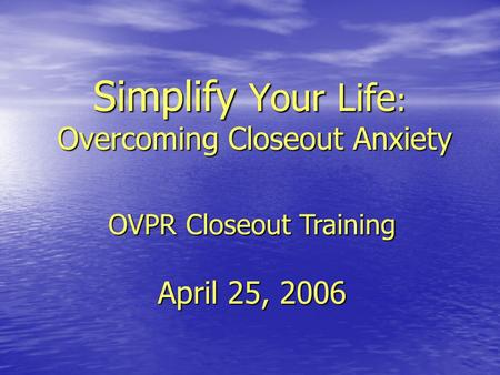 Simplify Your Life : Overcoming Closeout Anxiety OVPR Closeout Training April 25, 2006.