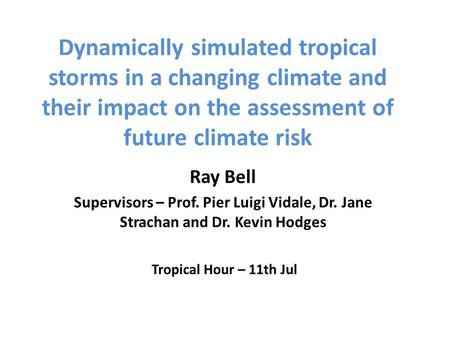 Dynamically simulated tropical storms in a changing climate and their impact on the assessment of future climate risk Ray Bell Supervisors – Prof. Pier.