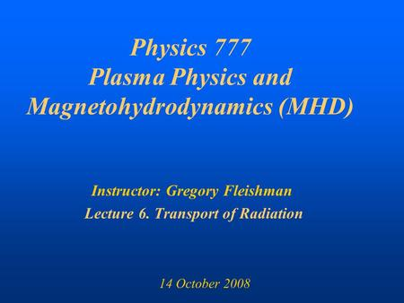Physics 777 Plasma Physics and Magnetohydrodynamics (MHD) Instructor: Gregory Fleishman Lecture 6. Transport of Radiation 14 October 2008.