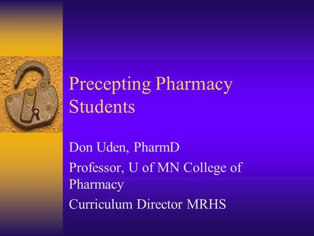 Precepting Pharmacy Students Don Uden, PharmD Professor, U of MN College of Pharmacy Curriculum Director MRHS.