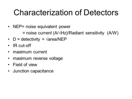 Characterization of Detectors NEP= noise equivalent power = noise current (A/  Hz)/Radiant sensitivity (A/W) D = detectivity =  area/NEP IR cut-off maximum.