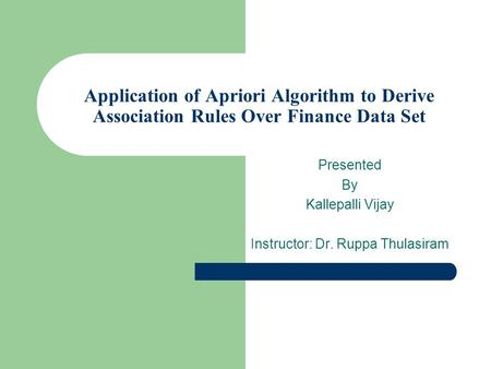 Application of Apriori Algorithm to Derive Association Rules Over Finance Data Set Presented By Kallepalli Vijay Instructor: Dr. Ruppa Thulasiram.