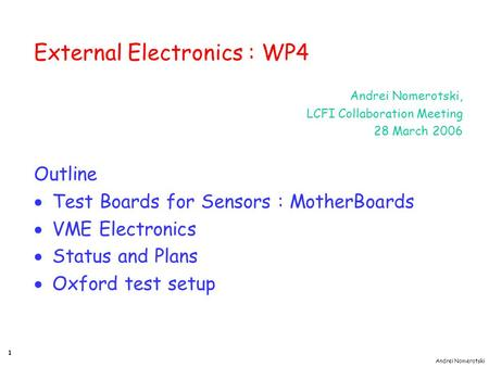 Andrei Nomerotski 1 External Electronics : WP4 Andrei Nomerotski, LCFI Collaboration Meeting 28 March 2006 Outline  Test Boards for Sensors : MotherBoards.