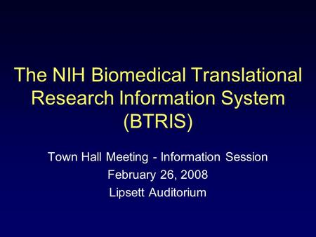 The NIH Biomedical Translational Research Information System (BTRIS) Town Hall Meeting - Information Session February 26, 2008 Lipsett Auditorium.