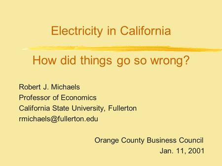 Electricity in California How did things go so wrong? Robert J. Michaels Professor of Economics California State University, Fullerton