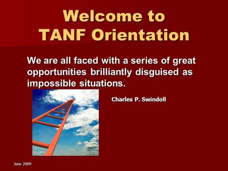 June 2009 Welcome to TANF Orientation We are all faced with a series of great opportunities brilliantly disguised as impossible situations. Charles P.