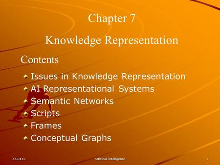 CSC411Artificial Intelligence1 Chapter 7 Knowledge Representation Contents Issues in Knowledge Representation AI Representational Systems Semantic Networks.