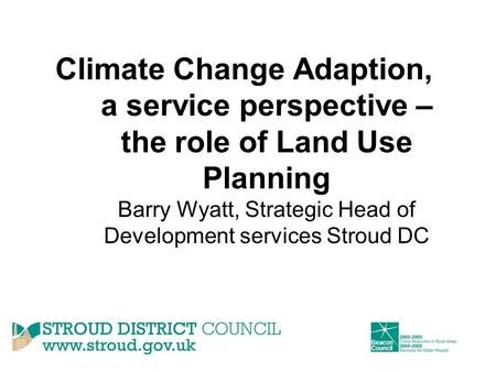 Climate Change Adaption, a service perspective – the role of Land Use Planning Barry Wyatt, Strategic Head of Development services Stroud DC.