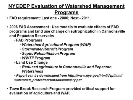 NYCDEP Evaluation of Watershed Management Programs FAD requirement: Last one - 2006; Next - 2011. 2006 FAD Assessment : Use models to evaluate effects.