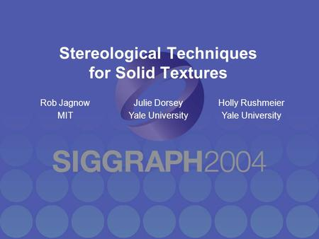 Stereological Techniques for Solid Textures Rob Jagnow MIT Julie Dorsey Yale University Holly Rushmeier Yale University.