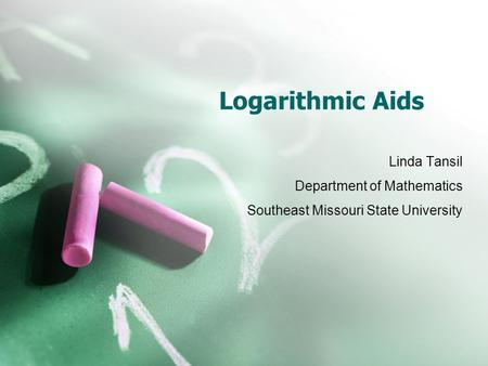 Logarithmic Aids Linda Tansil Department of Mathematics Southeast Missouri State University.