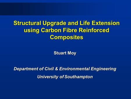 Structural Upgrade and Life Extension using Carbon Fibre Reinforced Composites Stuart Moy Department of Civil & Environmental Engineering University of.