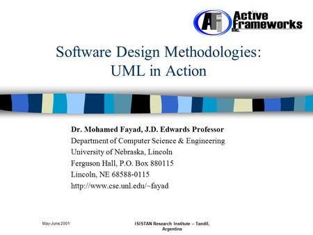 May-June 2001 ISISTAN Research Institute – Tandil, Argentina Software Design Methodologies: UML in Action Dr. Mohamed Fayad, J.D. Edwards Professor Department.