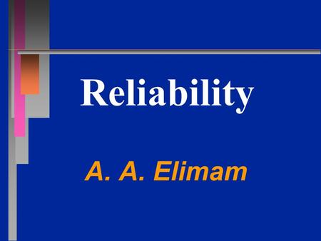 Reliability A. A. Elimam. Reliability: Definition The ability of a product to perform its intended function over a period of time and under prescribed.