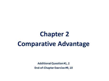 Chapter 2 Comparative Advantage Additional Question #1, 2 End-of-Chapter Exercise #9, 10.